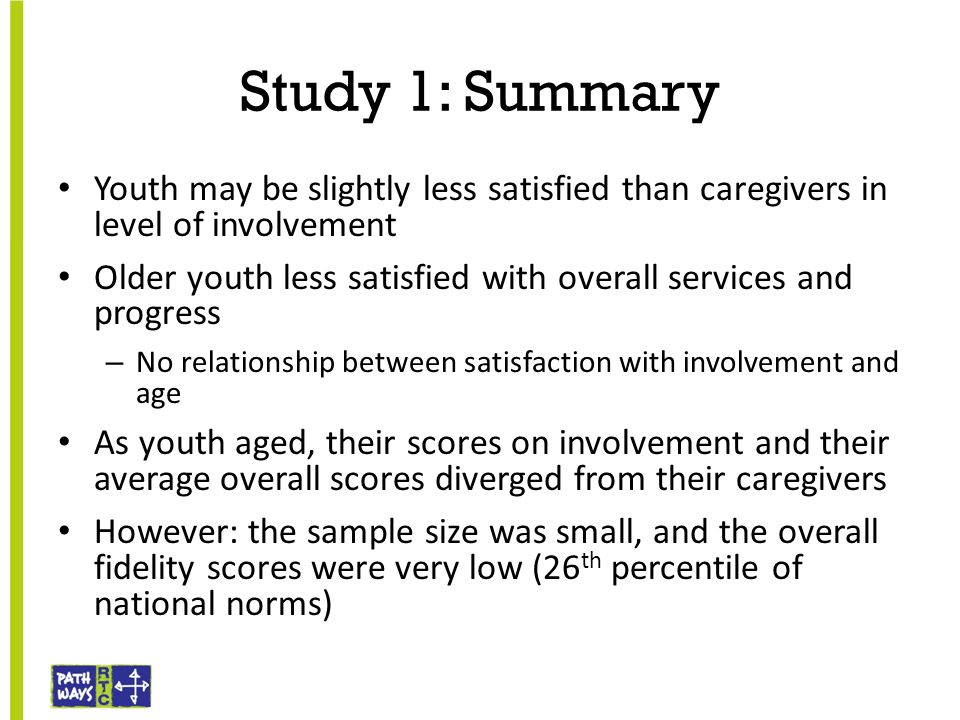 Study 1: Summary Youth may be slightly less satisfied than caregivers in level of involvement Older youth less satisfied with overall services and pro