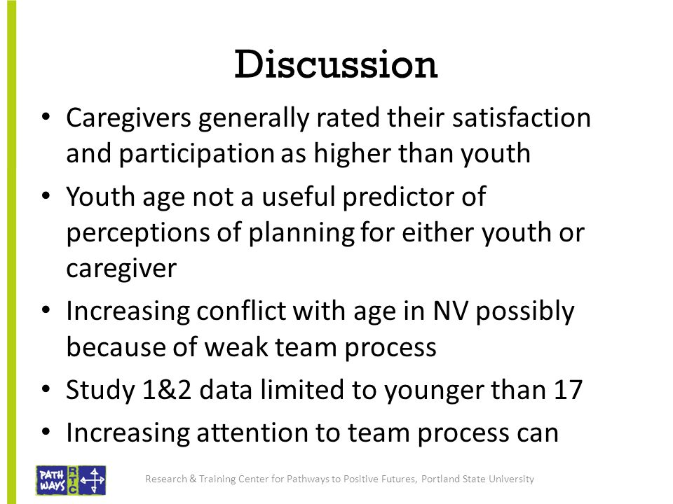 Discussion Caregivers generally rated their satisfaction and participation as higher than youth Youth age not a useful predictor of perceptions of planning for either youth or caregiver Increasing conflict with age in NV possibly because of weak team process Study 1&2 data limited to younger than 17 Increasing attention to team process can Research & Training Center for Pathways to Positive Futures, Portland State University