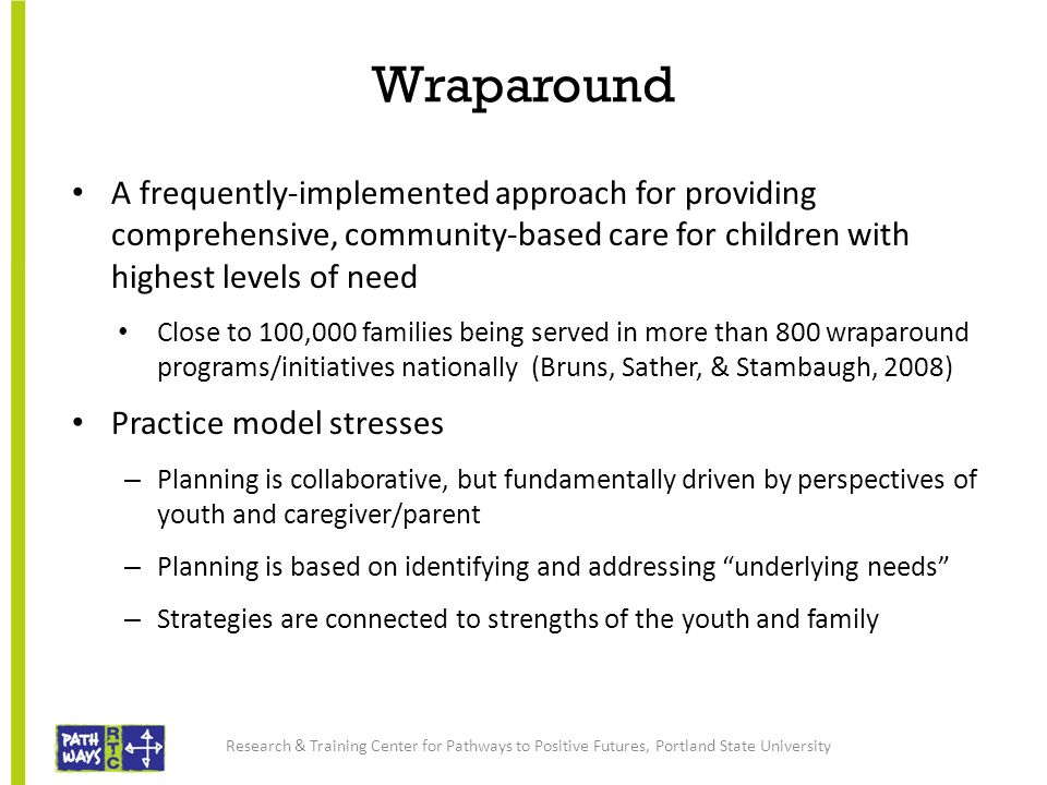 Wraparound A frequently-implemented approach for providing comprehensive, community-based care for children with highest levels of need Close to 100,0