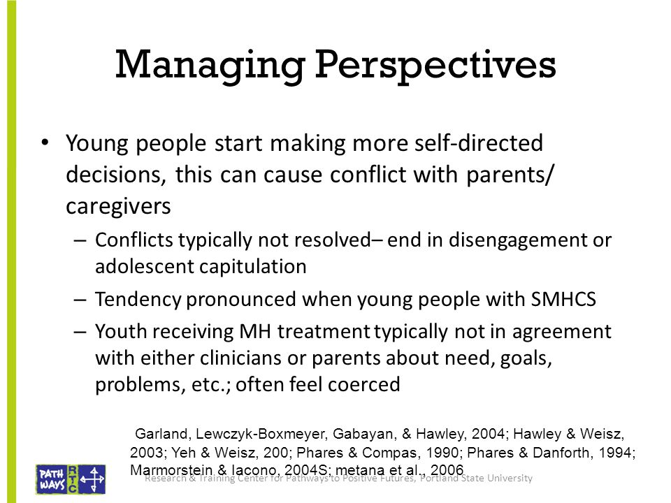 Managing Perspectives Young people start making more self-directed decisions, this can cause conflict with parents/ caregivers – Conflicts typically not resolved– end in disengagement or adolescent capitulation – Tendency pronounced when young people with SMHCS – Youth receiving MH treatment typically not in agreement with either clinicians or parents about need, goals, problems, etc.; often feel coerced Research & Training Center for Pathways to Positive Futures, Portland State University Garland, Lewczyk-Boxmeyer, Gabayan, & Hawley, 2004; Hawley & Weisz, 2003; Yeh & Weisz, 200; Phares & Compas, 1990; Phares & Danforth, 1994; Marmorstein & Iacono, 2004S; metana et al., 2006