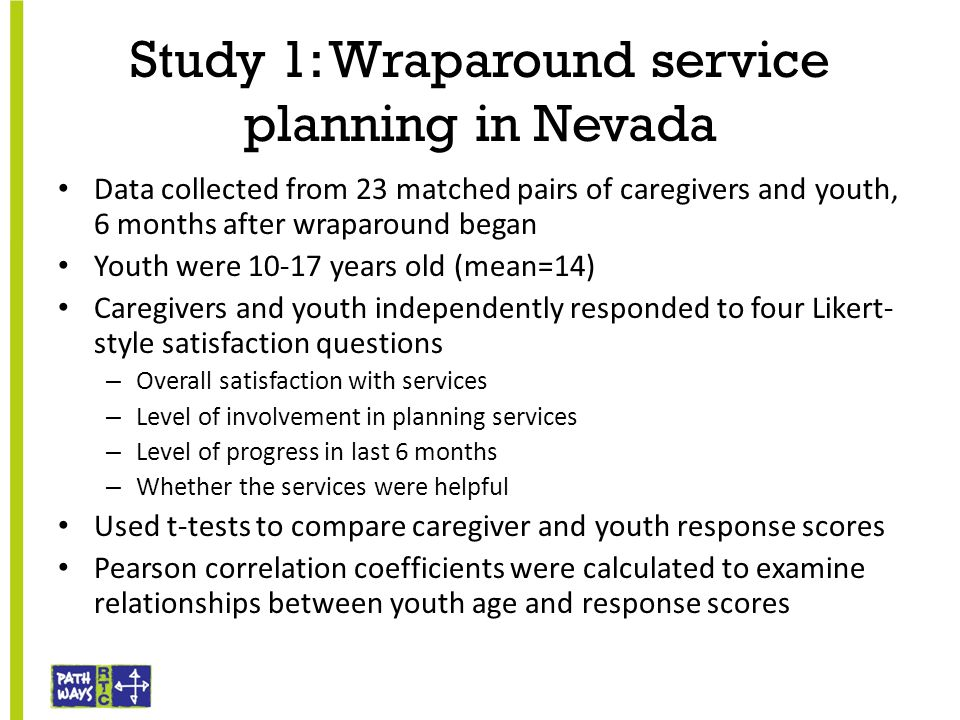 Study 1: Wraparound service planning in Nevada Data collected from 23 matched pairs of caregivers and youth, 6 months after wraparound began Youth wer