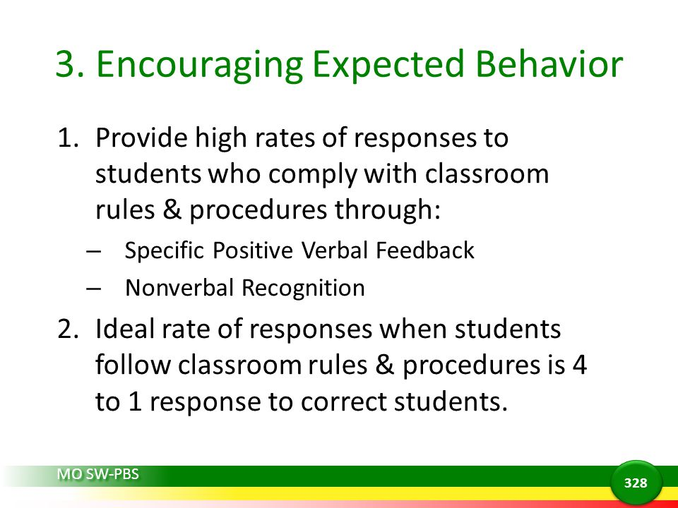 3. Encouraging Expected Behavior 1.Provide high rates of responses to students who comply with classroom rules & procedures through: – Specific Positi