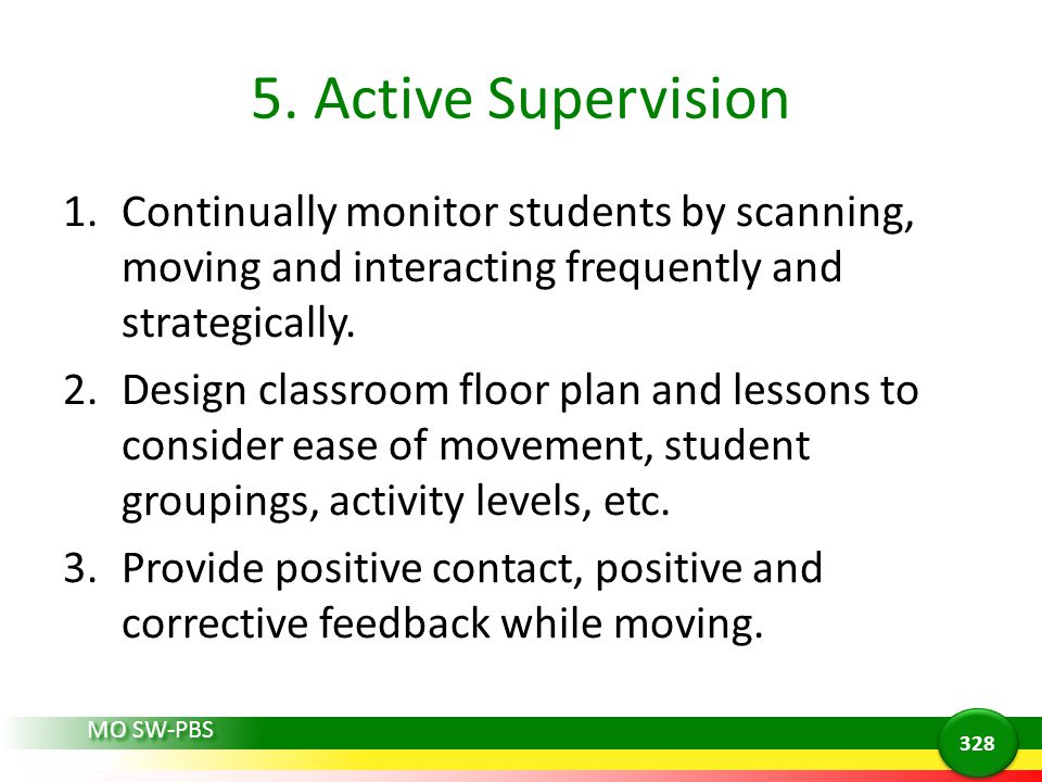5. Active Supervision 1.Continually monitor students by scanning, moving and interacting frequently and strategically. 2.Design classroom floor plan a
