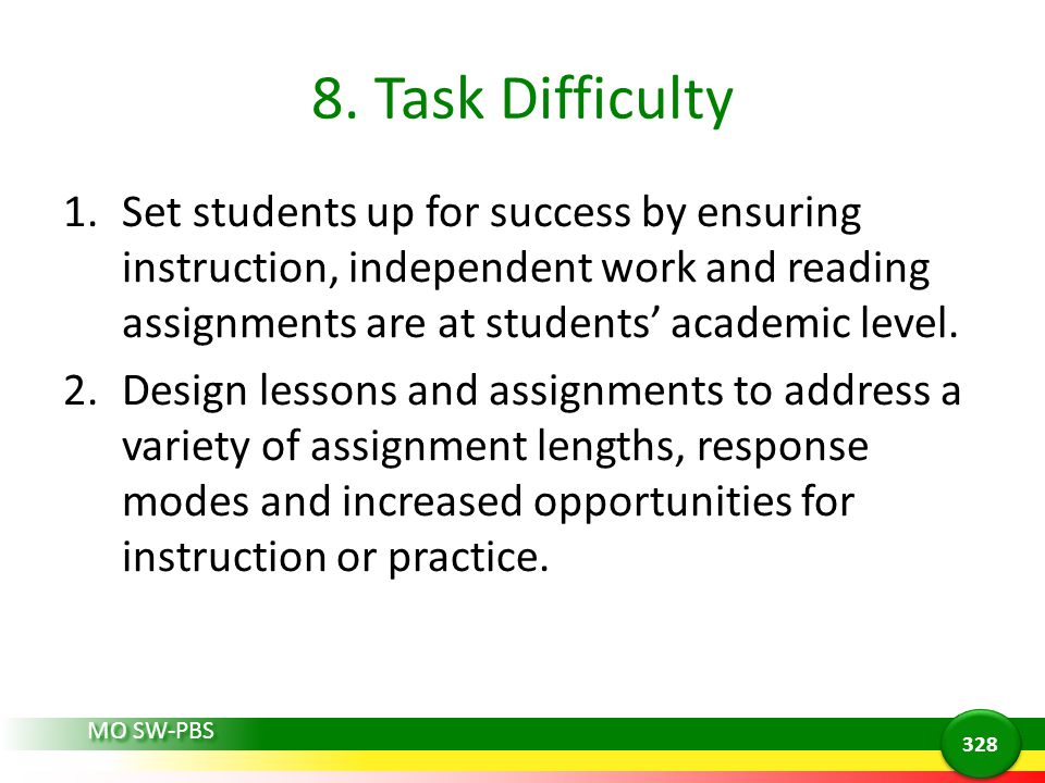 8. Task Difficulty 1.Set students up for success by ensuring instruction, independent work and reading assignments are at students' academic level. 2.