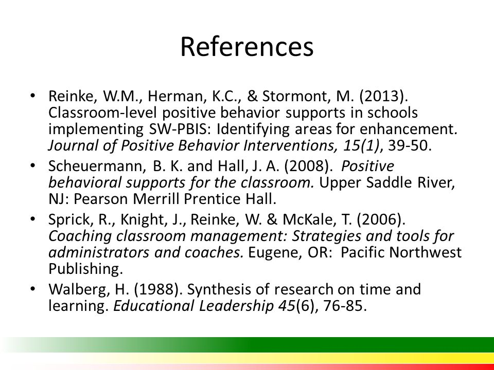 References Reinke, W.M., Herman, K.C., & Stormont, M. (2013). Classroom-level positive behavior supports in schools implementing SW-PBIS: Identifying