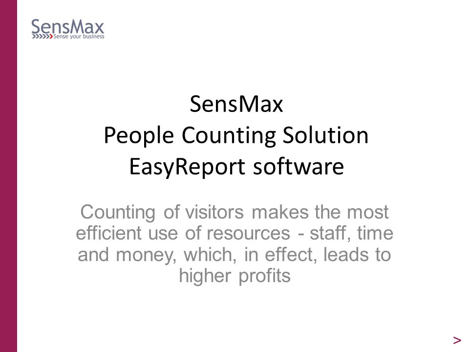 SensMax People Counting Solution EasyReport software Counting of visitors makes the most efficient use of resources - staff, time and money, which, in effect, leads to higher profits >
