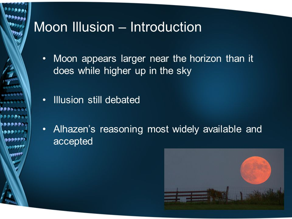 Moon Illusion – Introduction Moon appears larger near the horizon than it does while higher up in the sky Illusion still debated Alhazen's reasoning most widely available and accepted