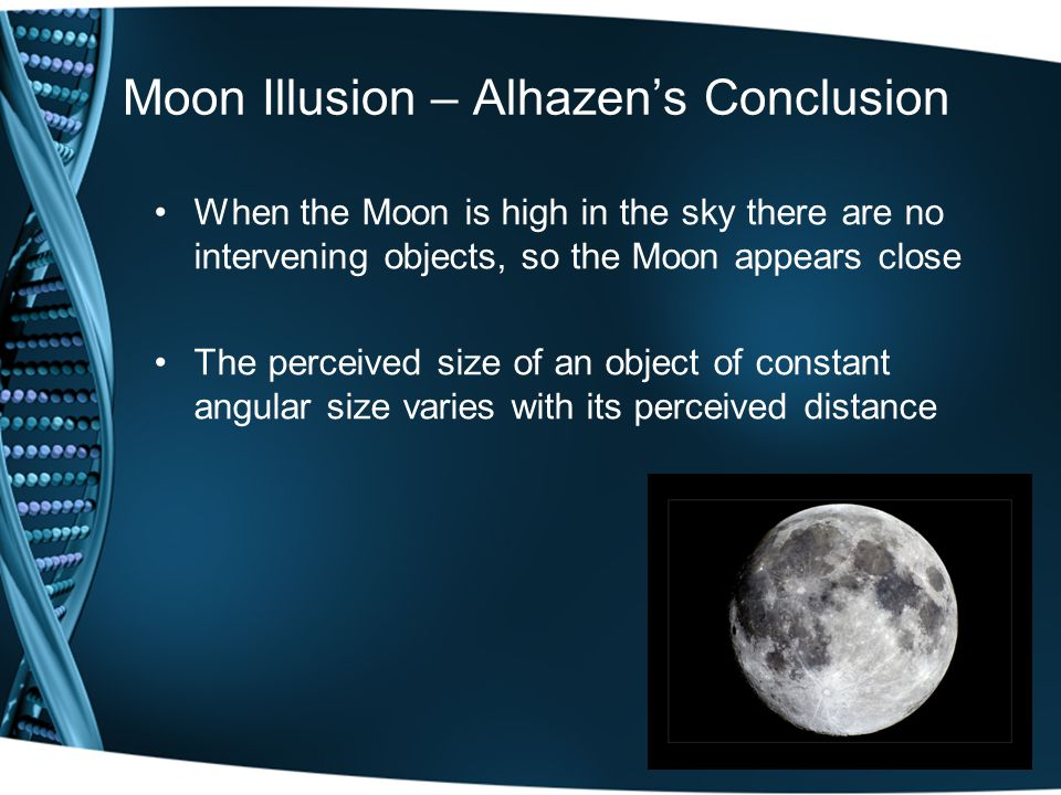 Moon Illusion – Alhazen's Conclusion When the Moon is high in the sky there are no intervening objects, so the Moon appears close The perceived size of an object of constant angular size varies with its perceived distance