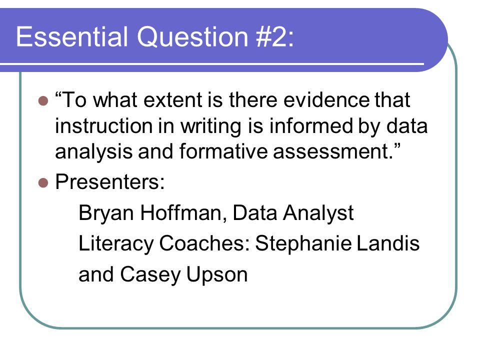 Essential Question #2: To what extent is there evidence that instruction in writing is informed by data analysis and formative assessment. Presenters: Bryan Hoffman, Data Analyst Literacy Coaches: Stephanie Landis and Casey Upson