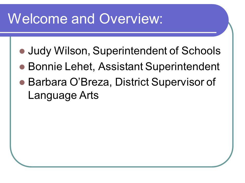 Welcome and Overview: Judy Wilson, Superintendent of Schools Bonnie Lehet, Assistant Superintendent Barbara O'Breza, District Supervisor of Language Arts