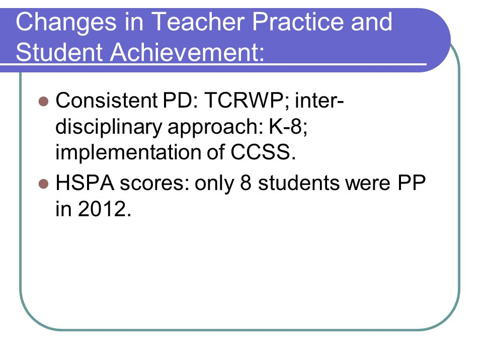 Changes in Teacher Practice and Student Achievement: Consistent PD: TCRWP; inter- disciplinary approach: K-8; implementation of CCSS.