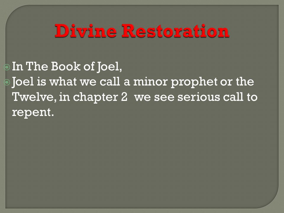 Divine Restoration  In The Book of Joel,  Joel is what we call a minor prophet or the Twelve, in chapter 2 we see serious call to repent.