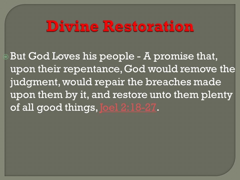 Divine Restoration  But God Loves his people - A promise that, upon their repentance, God would remove the judgment, would repair the breaches made upon them by it, and restore unto them plenty of all good things, Joel 2:18-27.Joel 2:18-27