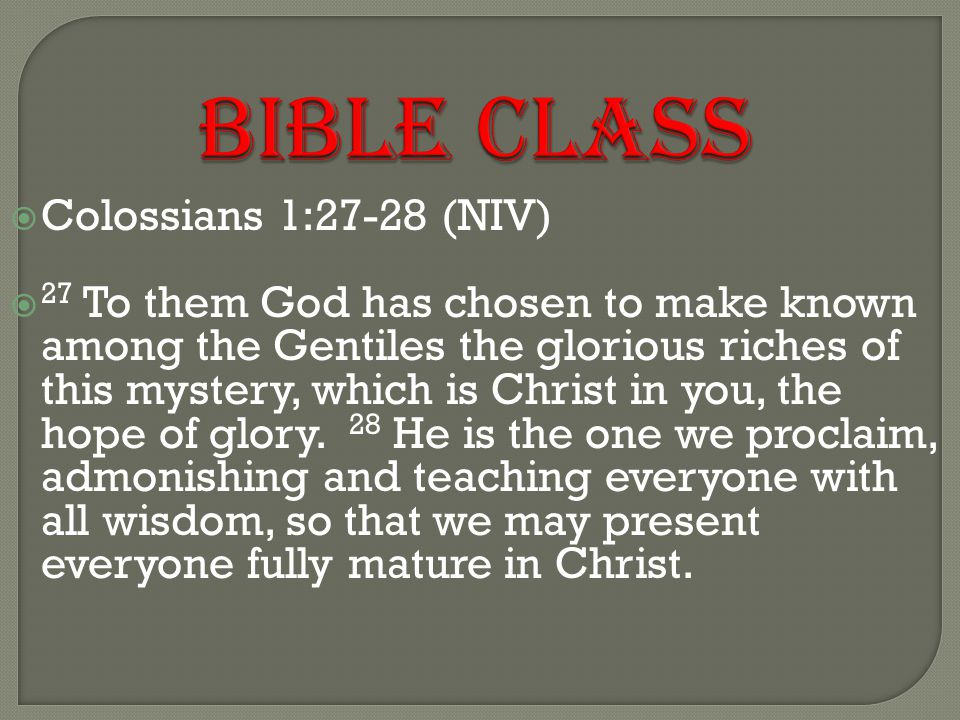 BIBLE CLASS  Colossians 1:27-28 (NIV)  27 To them God has chosen to make known among the Gentiles the glorious riches of this mystery, which is Christ in you, the hope of glory.
