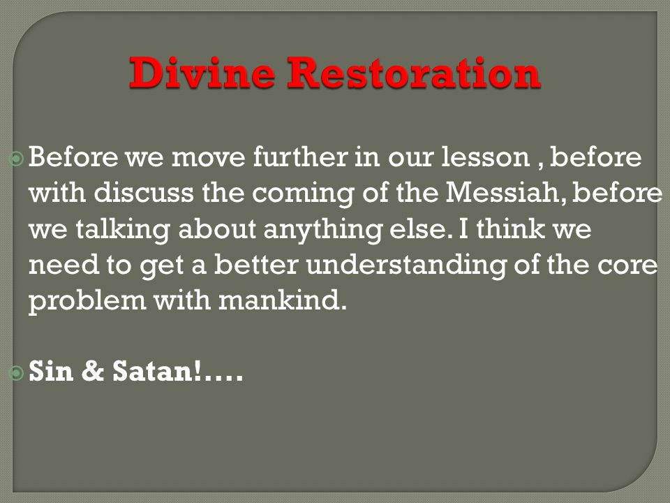 Divine Restoration  Before we move further in our lesson, before with discuss the coming of the Messiah, before we talking about anything else.
