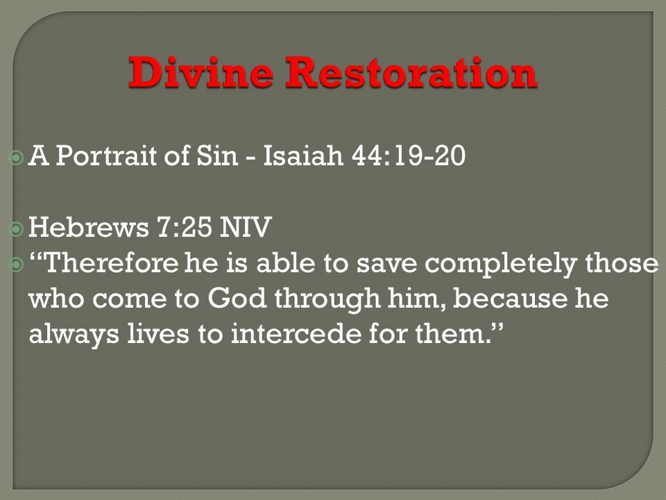 Divine Restoration  A Portrait of Sin - Isaiah 44:19-20  Hebrews 7:25 NIV  Therefore he is able to save completely those who come to God through him, because he always lives to intercede for them.