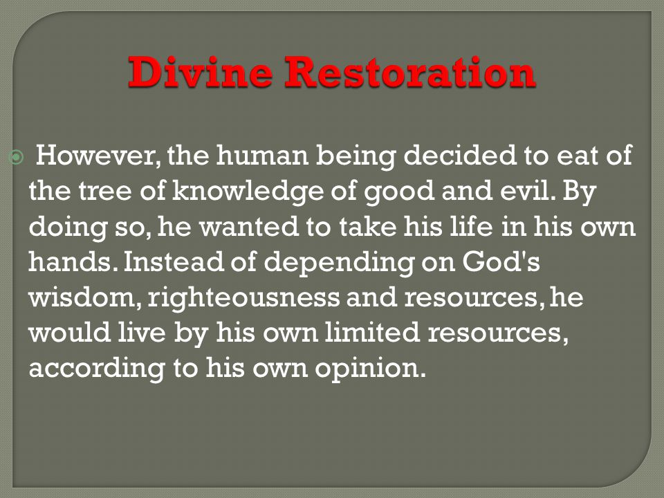 Divine Restoration  However, the human being decided to eat of the tree of knowledge of good and evil.