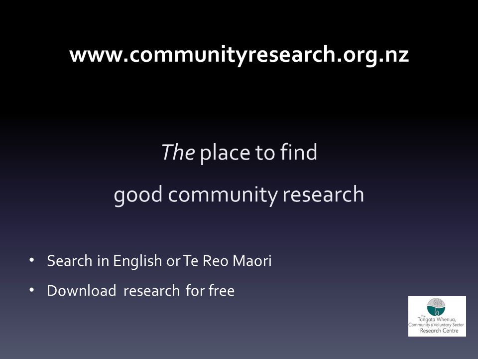 www.communityresearch.org.nz The place to find good community research Search in English or Te Reo Maori Download research for free