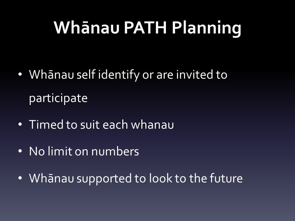 Whānau PATH Planning Whānau self identify or are invited to participate Timed to suit each whanau No limit on numbers Whānau supported to look to the future