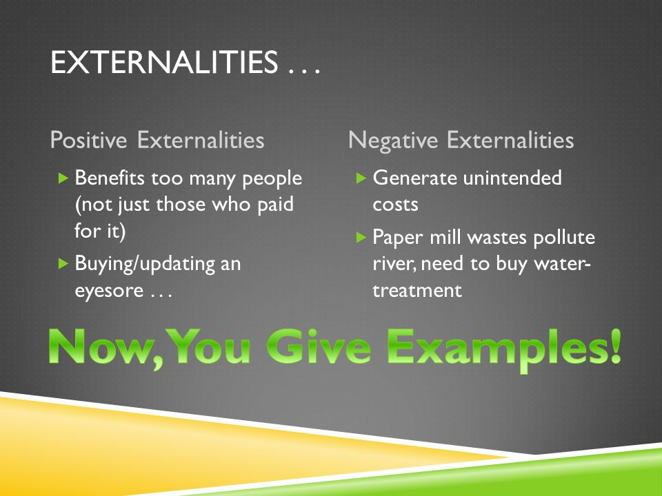 EXTERNALITIES  An economic side effect of a good or service that generates benefits or costs to someone other than the person deciding how much to produce or consume.