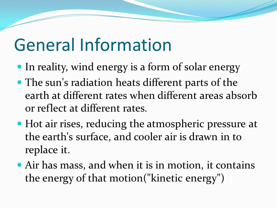General Information In reality, wind energy is a form of solar energy The sun s radiation heats different parts of the earth at different rates when different areas absorb or reflect at different rates.