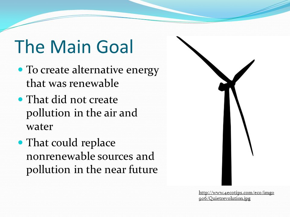The Main Goal To create alternative energy that was renewable That did not create pollution in the air and water That could replace nonrenewable sources and pollution in the near future http://www.4ecotips.com/eco/img0 906/Quietrevolution.jpg
