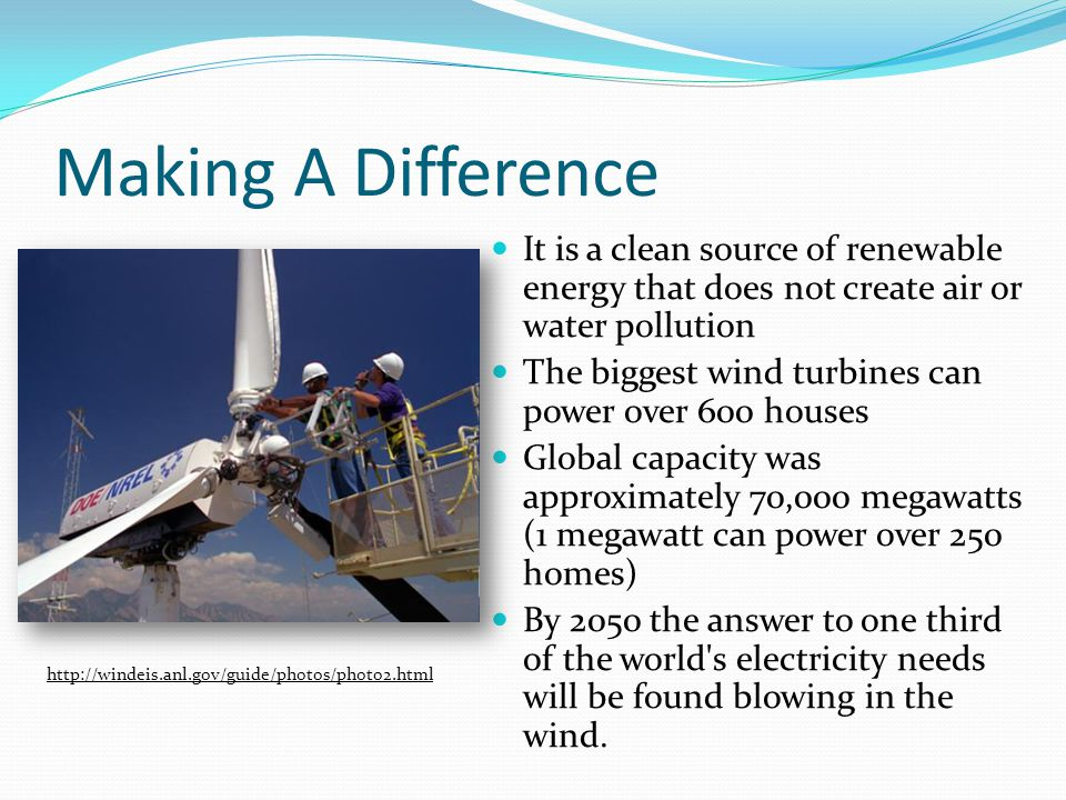 Making A Difference It is a clean source of renewable energy that does not create air or water pollution The biggest wind turbines can power over 600 houses Global capacity was approximately 70,000 megawatts (1 megawatt can power over 250 homes) By 2050 the answer to one third of the world s electricity needs will be found blowing in the wind.