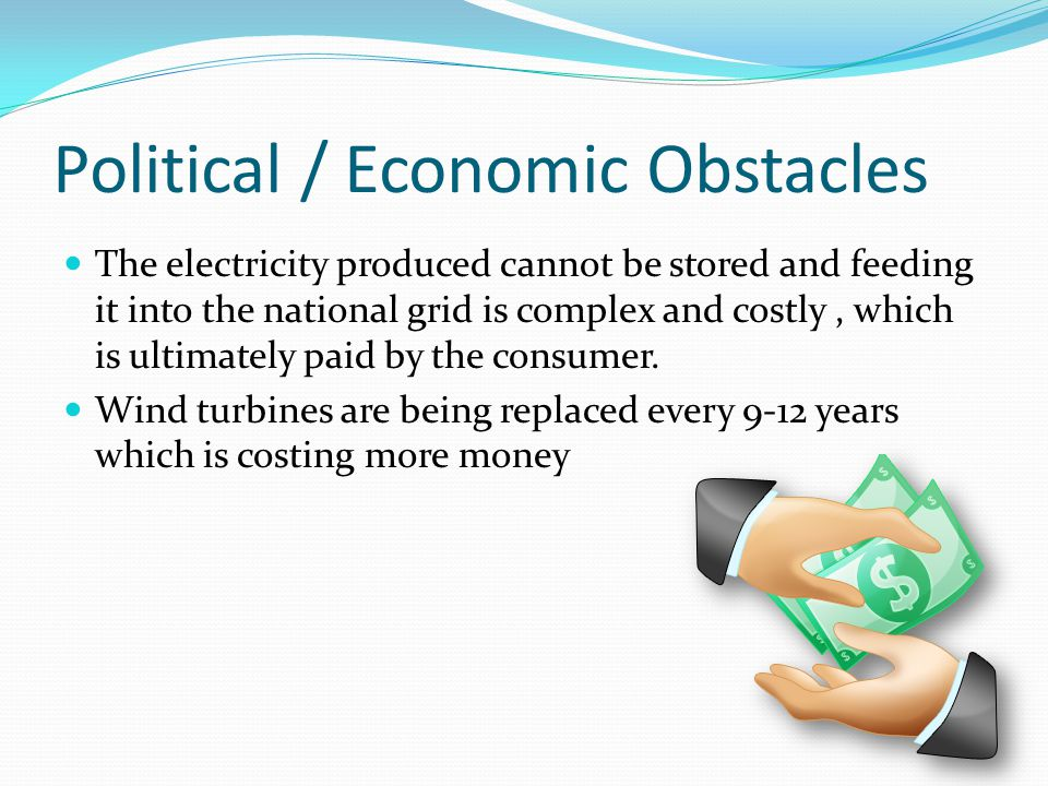 Political / Economic Obstacles The electricity produced cannot be stored and feeding it into the national grid is complex and costly, which is ultimately paid by the consumer.