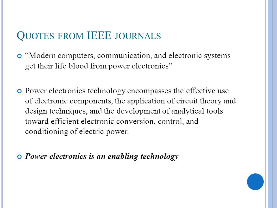 Q UOTES FROM IEEE JOURNALS Modern computers, communication, and electronic systems get their life blood from power electronics Power electronics technology encompasses the effective use of electronic components, the application of circuit theory and design techniques, and the development of analytical tools toward efficient electronic conversion, control, and conditioning of electric power.