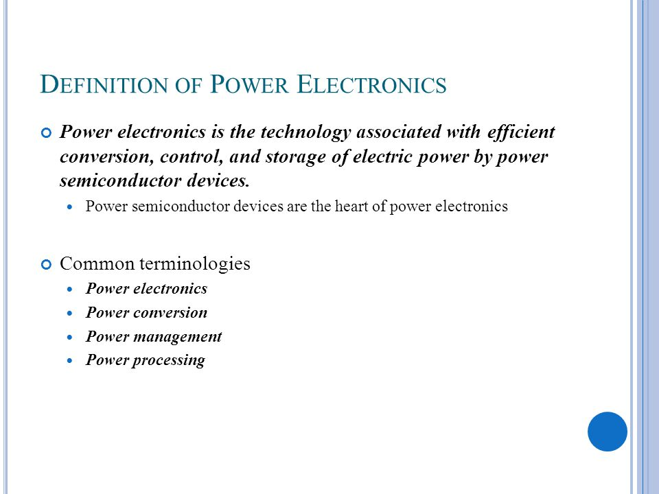 D EFINITION OF P OWER E LECTRONICS Power electronics is the technology associated with efficient conversion, control, and storage of electric power by power semiconductor devices.