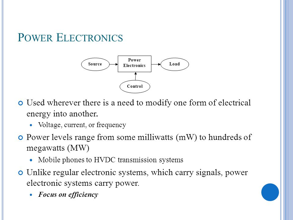 P OWER E LECTRONICS Used wherever there is a need to modify one form of electrical energy into another.