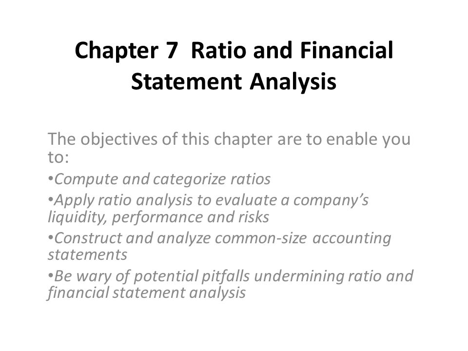 Chapter 7 Ratio and Financial Statement Analysis The objectives of this chapter are to enable you to: Compute and categorize ratios Apply ratio analysis to evaluate a company's liquidity, performance and risks Construct and analyze common-size accounting statements Be wary of potential pitfalls undermining ratio and financial statement analysis
