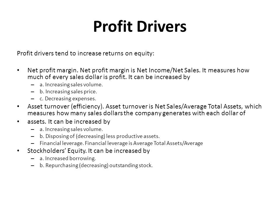 Profit Drivers Profit drivers tend to increase returns on equity: Net profit margin. Net profit margin is Net Income/Net Sales. It measures how much o