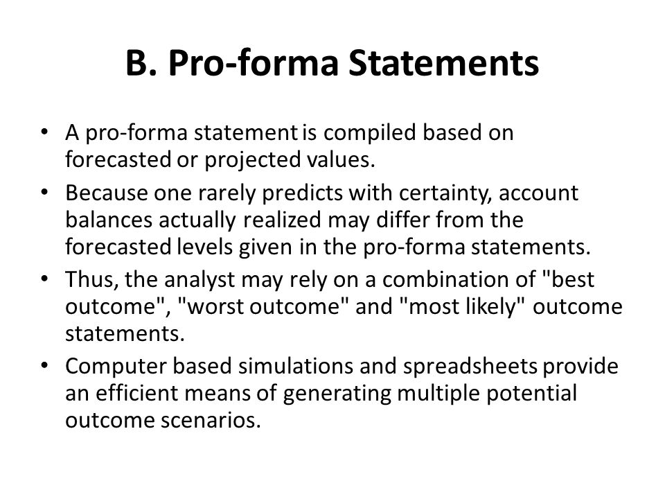 B. Pro-forma Statements A pro-forma statement is compiled based on forecasted or projected values.