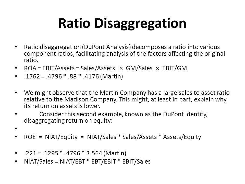 Ratio Disaggregation Ratio disaggregation (DuPont Analysis) decomposes a ratio into various component ratios, facilitating analysis of the factors affecting the original ratio.