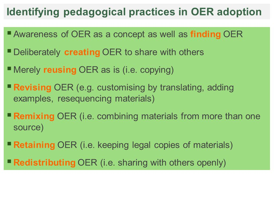 Identifying pedagogical practices in OER adoption  Awareness of OER as a concept as well as finding OER  Deliberately creating OER to share with others  Merely reusing OER as is (i.e.