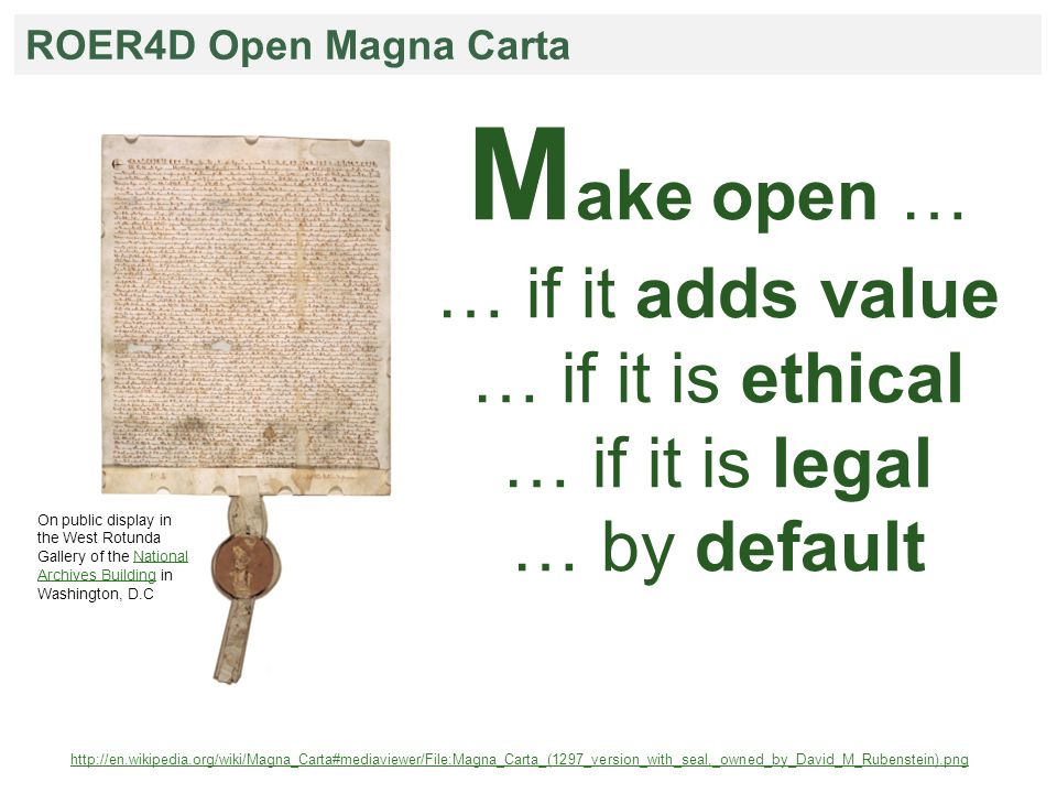 ROER4D Open Magna Carta M ake open … … if it adds value … if it is ethical … if it is legal … by default http://en.wikipedia.org/wiki/Magna_Carta#mediaviewer/File:Magna_Carta_(1297_version_with_seal,_owned_by_David_M_Rubenstein).png On public display in the West Rotunda Gallery of the National Archives Building in Washington, D.CNational Archives Building