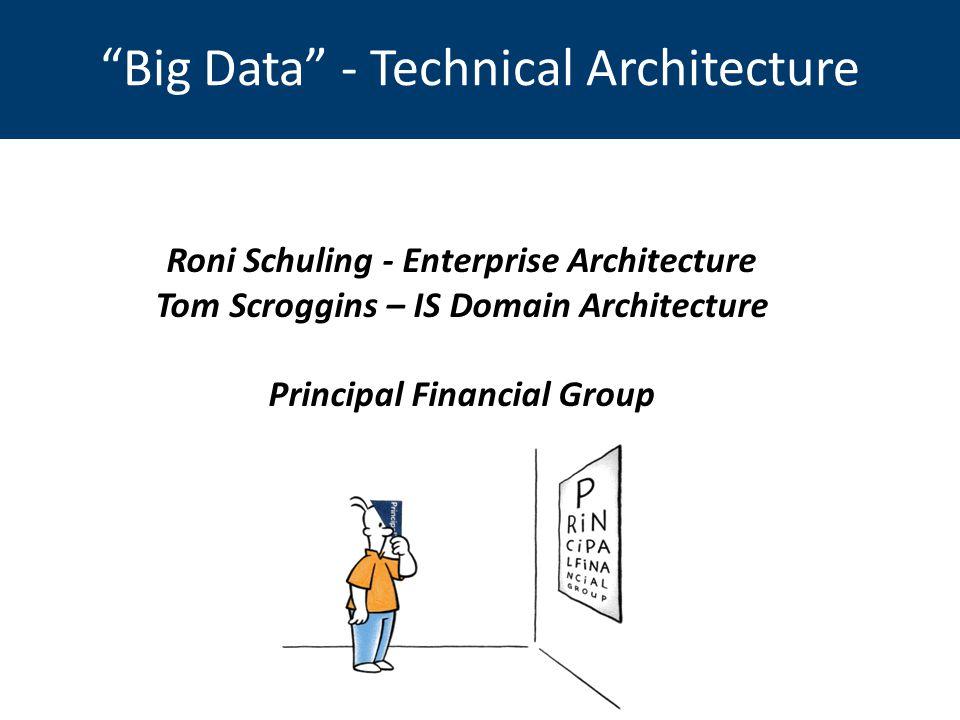Big Data - Technical Architecture Roni Schuling - Enterprise Architecture Tom Scroggins – IS Domain Architecture Principal Financial Group