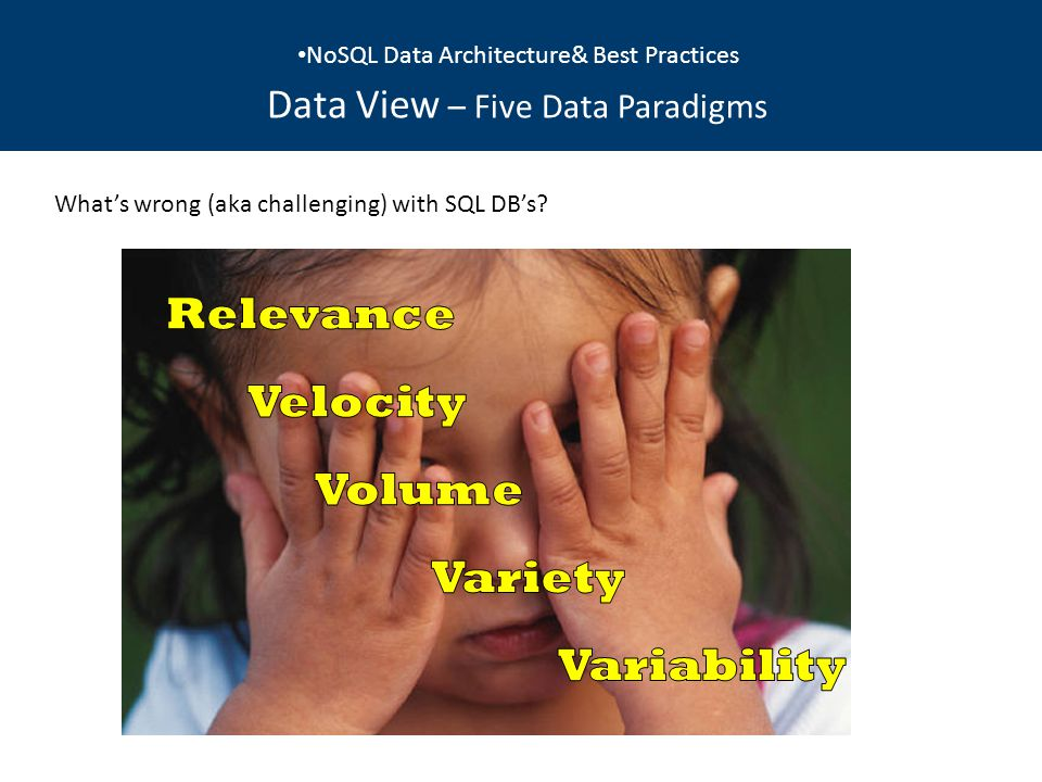 NoSQL Data Architecture& Best Practices Data View – Five Data Paradigms What's wrong (aka challenging) with SQL DB's?