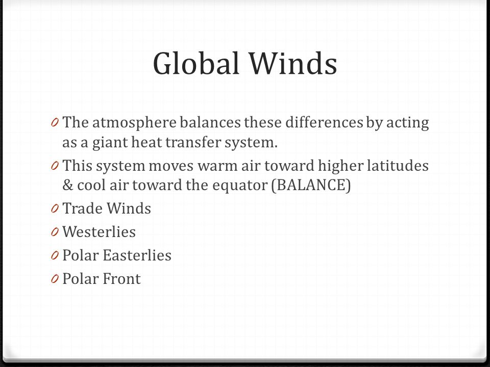 Global Winds 0 The atmosphere balances these differences by acting as a giant heat transfer system. 0 This system moves warm air toward higher latitud