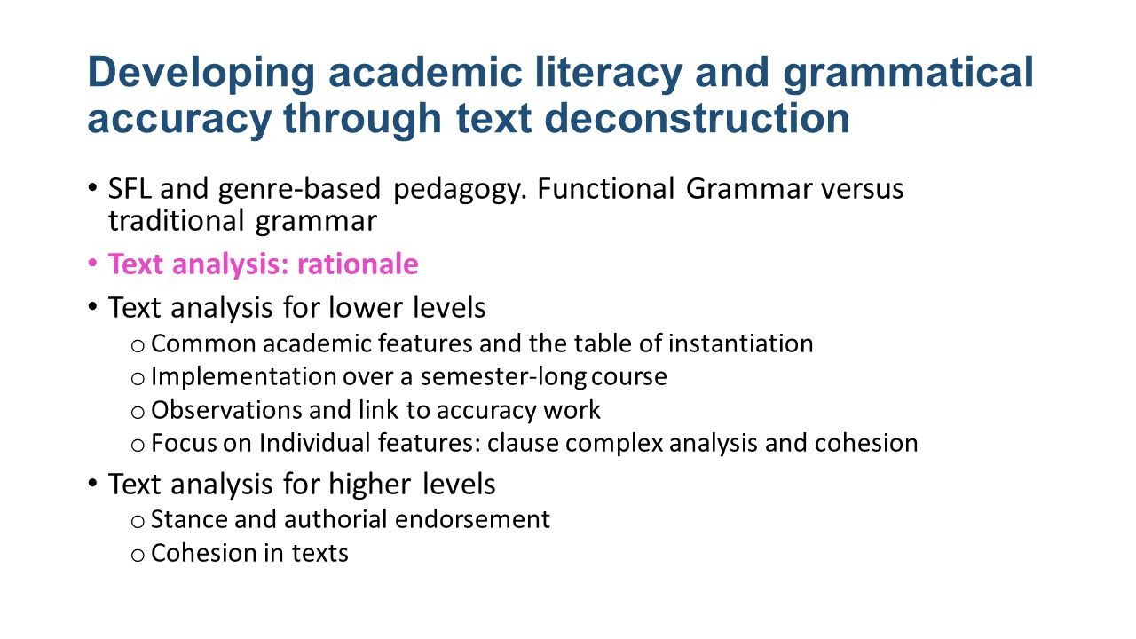 Rationale for Text Analysis 1) Recognition  production 2) Students mine texts for specific features  language is contextualised (≠ isolated, out of context language items) The crucial skills that language learners actually need are to recognise categories of language patterns at each level as they read texts … and to use these language patterns flexibly in their writing. Martin and Rose (2007) Stage 2 Deconstructing the text From a linguistic perspective, the issue here is the instantiation of language systems in texts; that is, each text is an instance of the entire language system, and each language feature in a text is an instance of one of the options in the language system. Martin and Rose (2007)