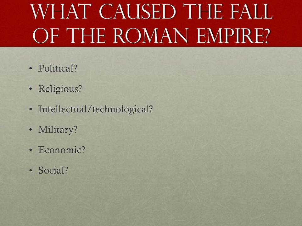 What caused the fall of the Roman Empire? Political?Political? Religious?Religious? Intellectual/technological?Intellectual/technological? Military?Mi