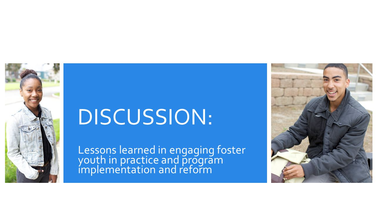 DISCUSSION: Lessons learned in engaging foster youth in practice and program implementation and reform