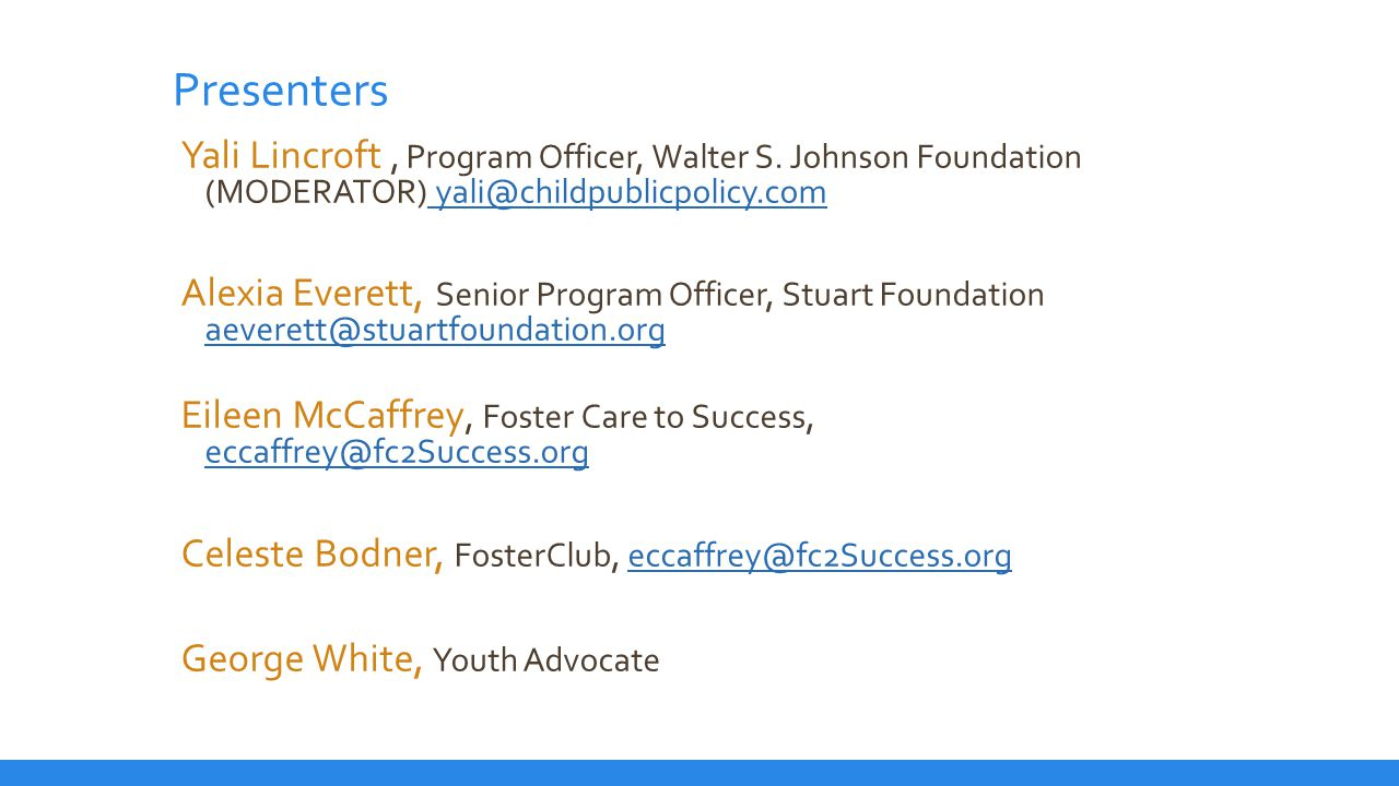 For More information FosterClub – https://www.fosterclub.comhttps://www.fosterclub.com FosterU – new website from Foster Care to Success - http://www.fc2success.org/ http://www.fc2success.org/ California College Pathways – website and newsletter http://www.cacollegepathways.org http://www.cacollegepathways.org