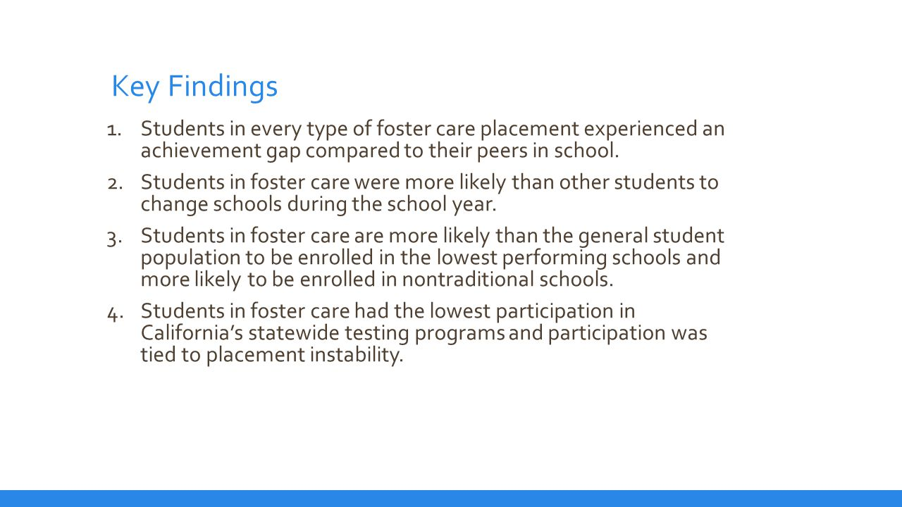 Key Findings 5.Statewide testing documented that the achievement gap for students in foster care was greatest in upper grade levels and for students who experienced 3 or more foster care placement.