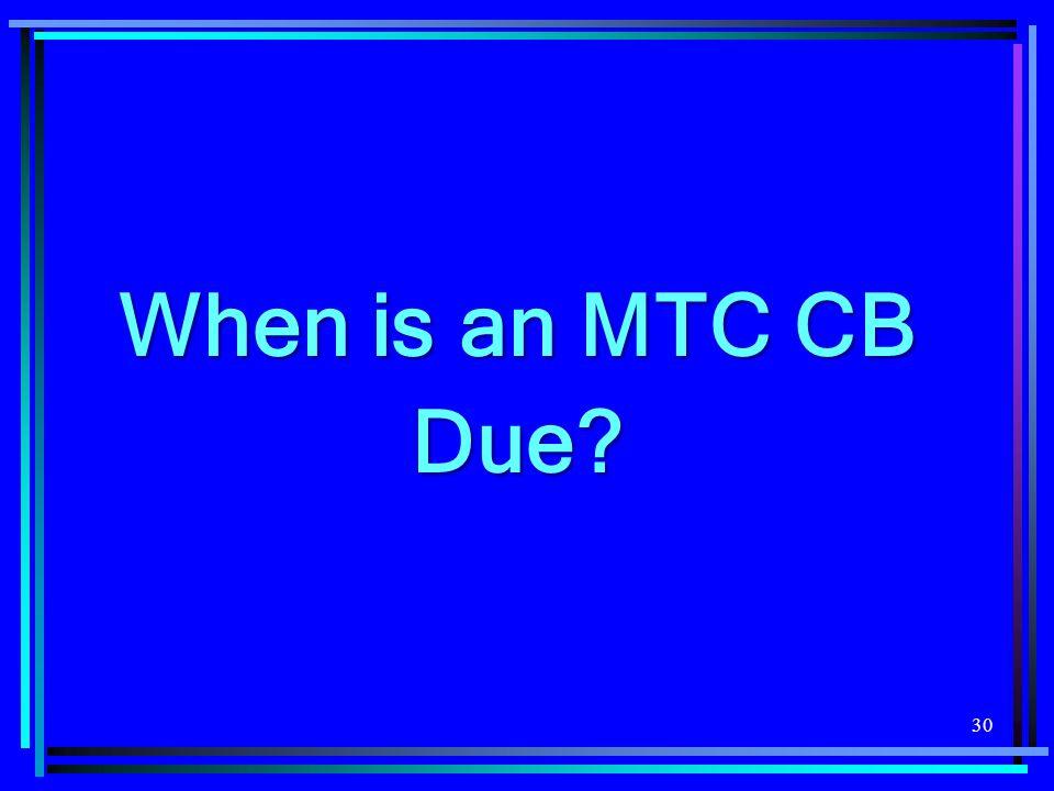 30 When is an MTC CB Due
