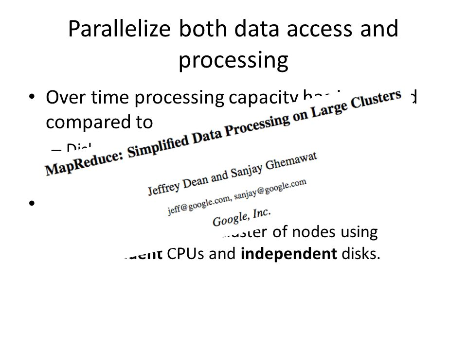 Parallelize both data access and processing Over time processing capacity has increased compared to – Disk transfer time (slow) – Disk seek time (even slower) Solution: – Process data using a cluster of nodes using independent CPUs and independent disks.