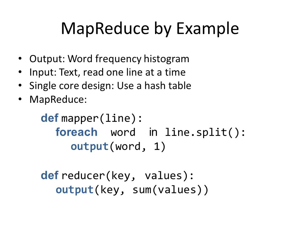 MapReduce by Example Output: Word frequency histogram Input: Text, read one line at a time Single core design: Use a hash table MapReduce: def mapper(line): foreach word in line.split(): output(word, 1) def reducer(key, values): output(key, sum(values))
