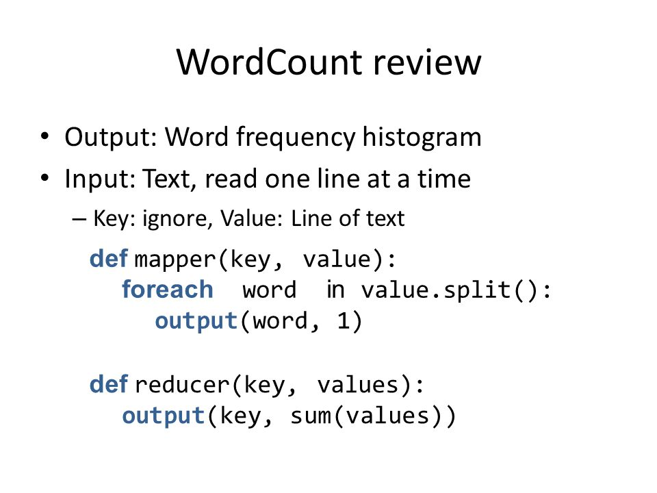 WordCount review Output: Word frequency histogram Input: Text, read one line at a time – Key: ignore, Value: Line of text def mapper(key, value): foreach word in value.split(): output(word, 1) def reducer(key, values): output(key, sum(values))