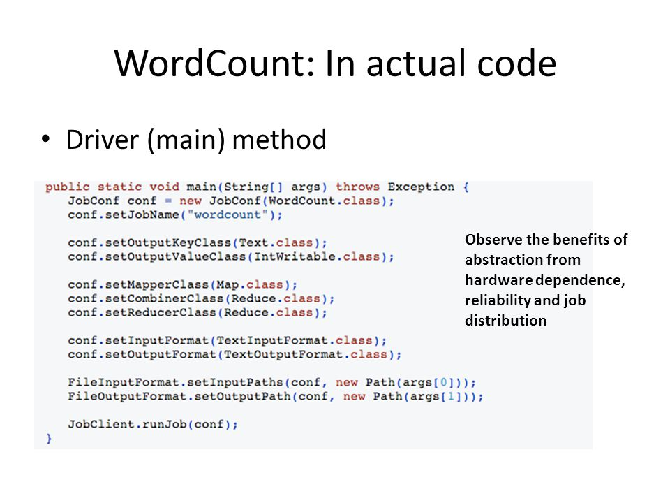 WordCount: In actual code Driver (main) method Observe the benefits of abstraction from hardware dependence, reliability and job distribution